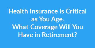 Health Insurance is Critical as You Age. What Coverage Will You Have in Retirement?