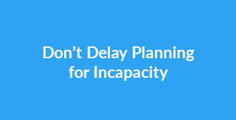 Don't Delay Planning for Incapacity